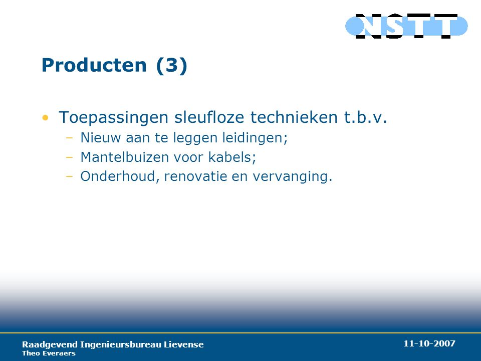 Raadgevend Ingenieursbureau Lievense Theo Everaers 11-10-2007 Producten (4) Promoten sleufloze technieken: –Vooral: Verminderen overlast uitvoeringsfase; –Technieken meestal duur t.o.v.