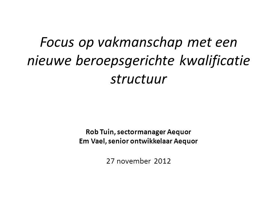 Focus op vakmanschap met een nieuwe beroepsgerichte kwalificatie structuur Rob Tuin, sectormanager Aequor Em Vael, senior ontwikkelaar Aequor 27 november 2012