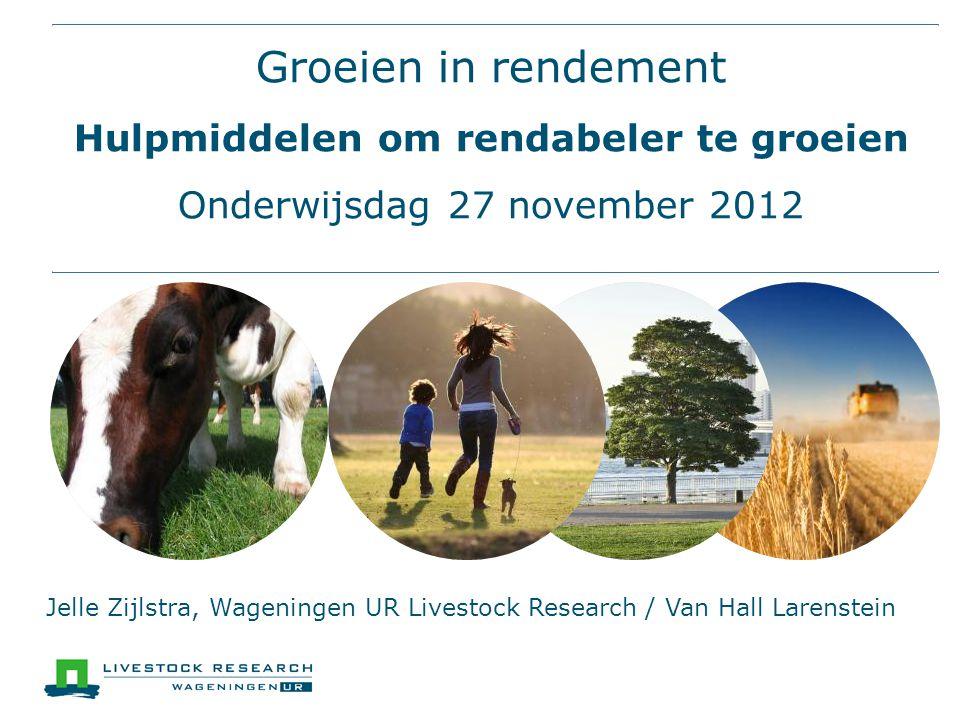 Groeien in rendement Hulpmiddelen om rendabeler te groeien Onderwijsdag 27 november 2012 Jelle Zijlstra, Wageningen UR Livestock Research / Van Hall Larenstein
