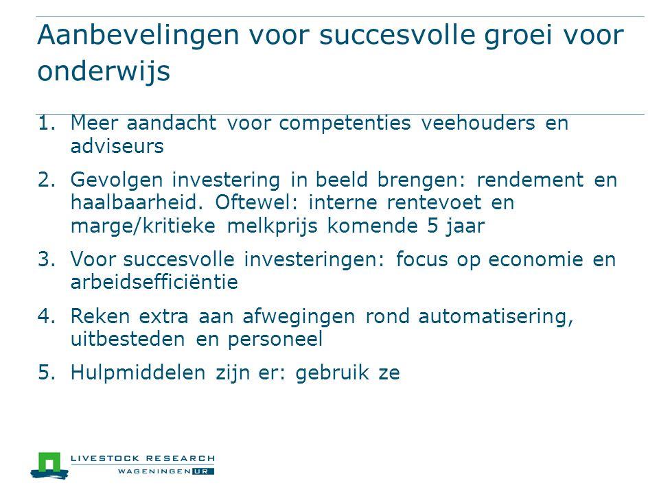 Aanbevelingen voor succesvolle groei voor onderwijs 1.Meer aandacht voor competenties veehouders en adviseurs 2.Gevolgen investering in beeld brengen: rendement en haalbaarheid.