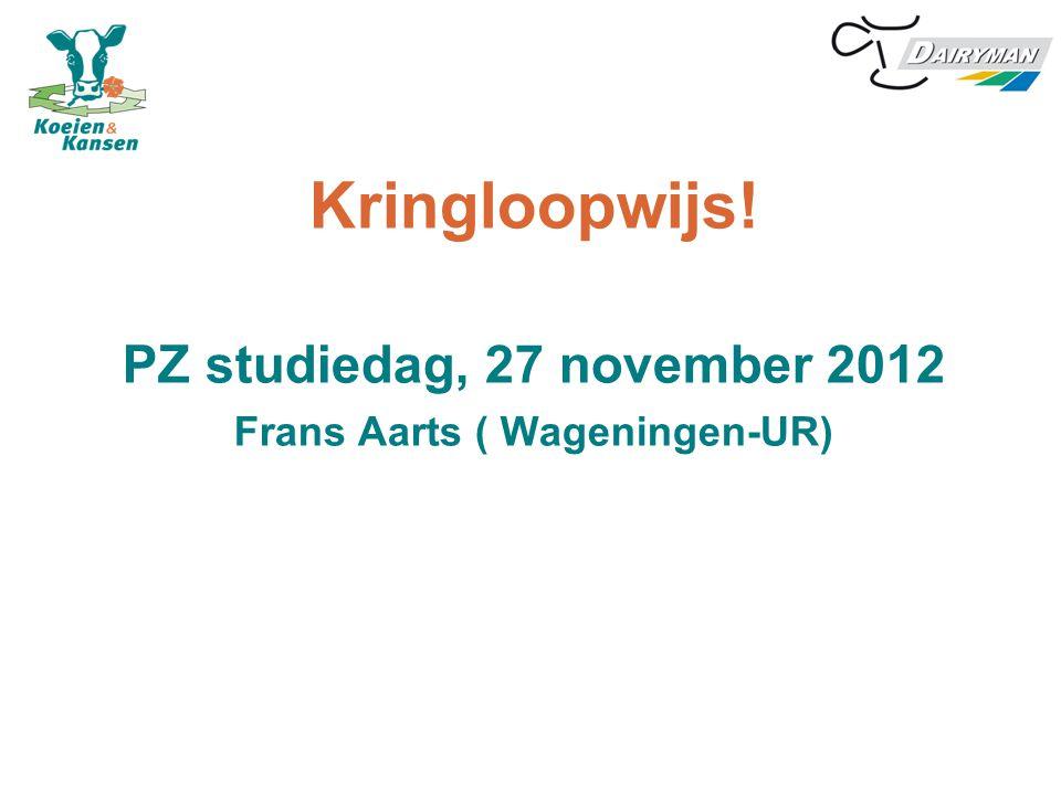 Kringloopwijs! PZ studiedag, 27 november 2012 Frans Aarts ( Wageningen-UR)