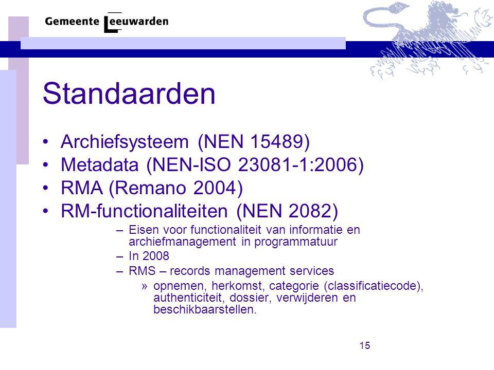 15 Standaarden Archiefsysteem (NEN 15489) Metadata (NEN-ISO 23081-1:2006) RMA (Remano 2004) RM-functionaliteiten (NEN 2082) –Eisen voor functionaliteit van informatie en archiefmanagement in programmatuur –In 2008 –RMS – records management services »opnemen, herkomst, categorie (classificatiecode), authenticiteit, dossier, verwijderen en beschikbaarstellen.