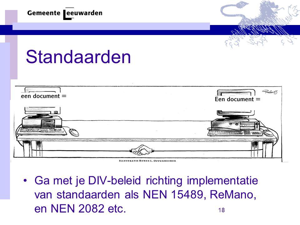 18 Standaarden Ga met je DIV-beleid richting implementatie van standaarden als NEN 15489, ReMano, en NEN 2082 etc.