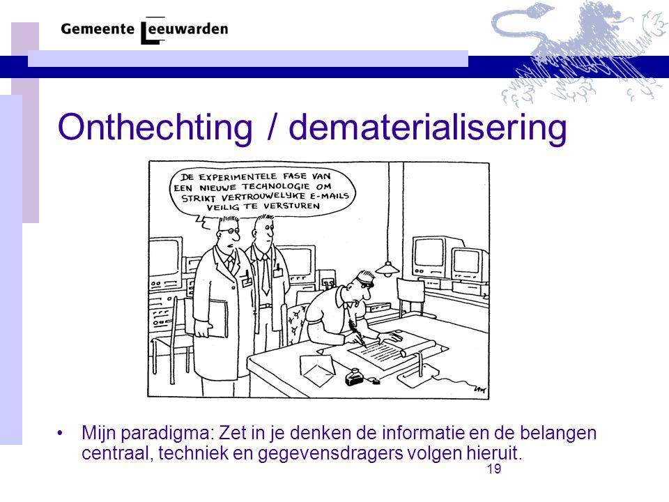 19 Onthechting / dematerialisering Mijn paradigma: Zet in je denken de informatie en de belangen centraal, techniek en gegevensdragers volgen hieruit.