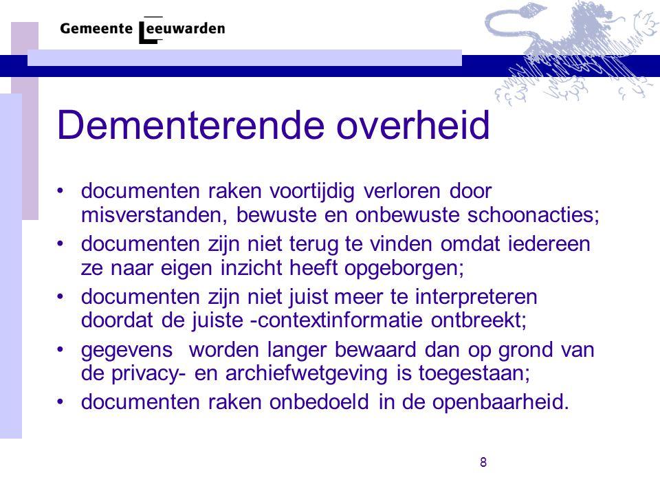 8 Dementerende overheid documenten raken voortijdig verloren door misverstanden, bewuste en onbewuste schoonacties; documenten zijn niet terug te vinden omdat iedereen ze naar eigen inzicht heeft opgeborgen; documenten zijn niet juist meer te interpreteren doordat de juiste -contextinformatie ontbreekt; gegevens worden langer bewaard dan op grond van de privacy- en archiefwetgeving is toegestaan; documenten raken onbedoeld in de openbaarheid.