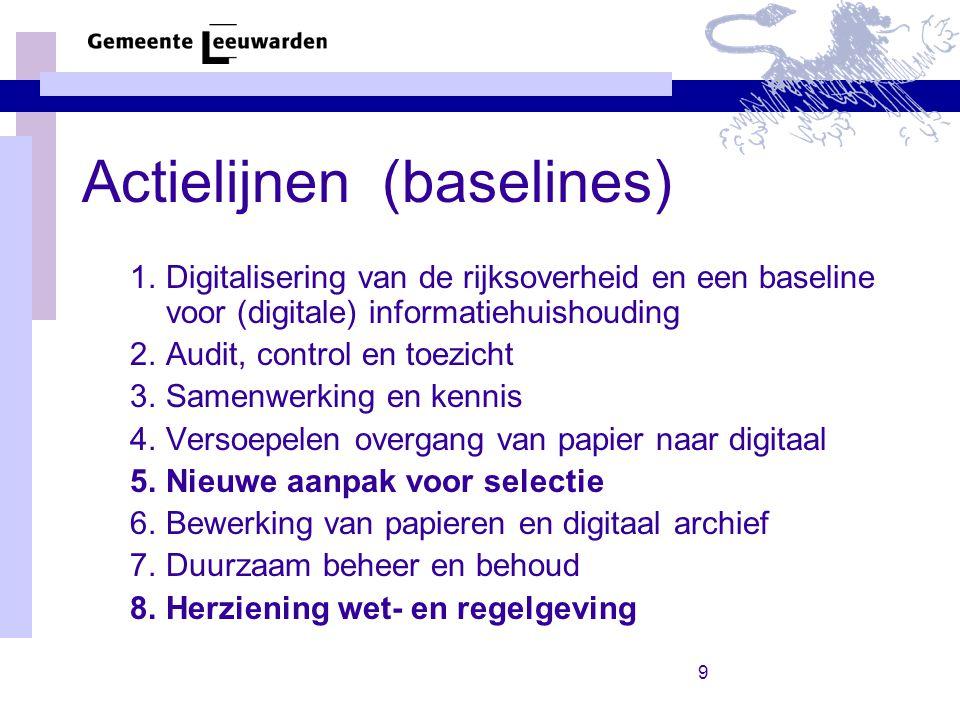 9 Actielijnen (baselines) 1.Digitalisering van de rijksoverheid en een baseline voor (digitale) informatiehuishouding 2.Audit, control en toezicht 3.Samenwerking en kennis 4.Versoepelen overgang van papier naar digitaal 5.Nieuwe aanpak voor selectie 6.Bewerking van papieren en digitaal archief 7.Duurzaam beheer en behoud 8.Herziening wet- en regelgeving