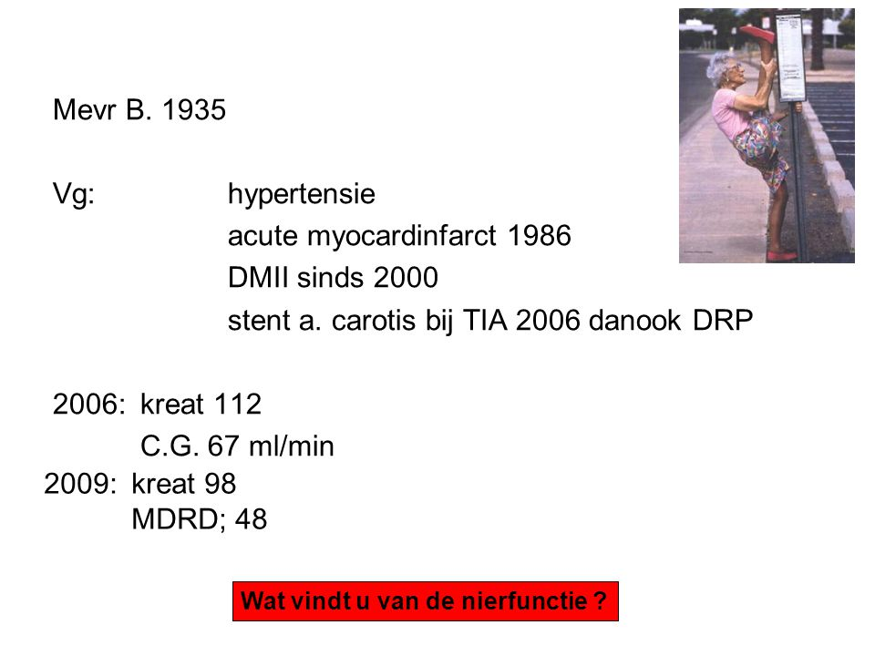 Mevr B. 1935 Vg: hypertensie acute myocardinfarct 1986 DMII sinds 2000 stent a. carotis bij TIA 2006 danook DRP 2006: kreat 112 C.G. 67 ml/min Wat vin