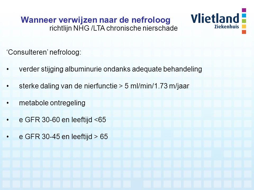 'Consulteren' nefroloog: verder stijging albuminurie ondanks adequate behandeling sterke daling van de nierfunctie > 5 ml/min/1.73 m/jaar metabole ont