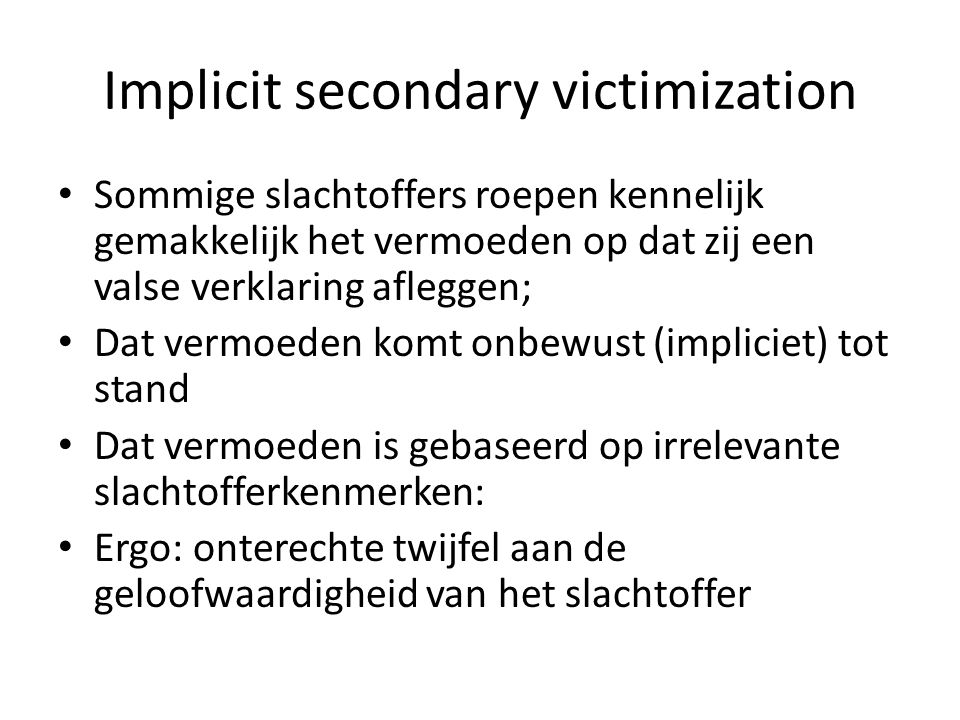 Implicit secondary victimization Sommige slachtoffers roepen kennelijk gemakkelijk het vermoeden op dat zij een valse verklaring afleggen; Dat vermoed