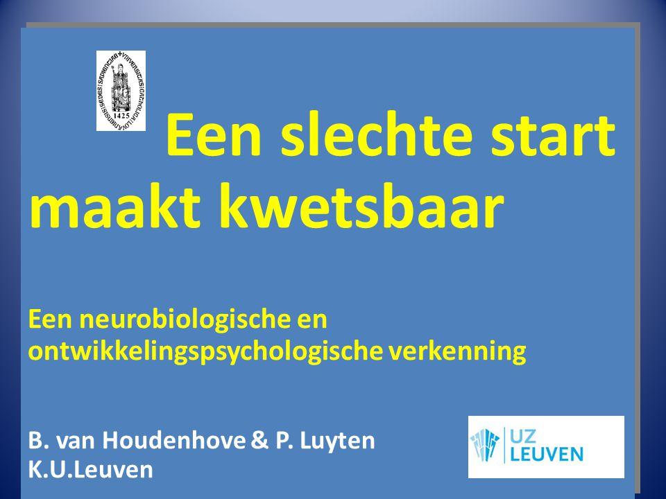 Een slechte start maakt kwetsbaar Een neurobiologische en ontwikkelingspsychologische verkenning B. van Houdenhove & P. Luyten K.U.Leuven