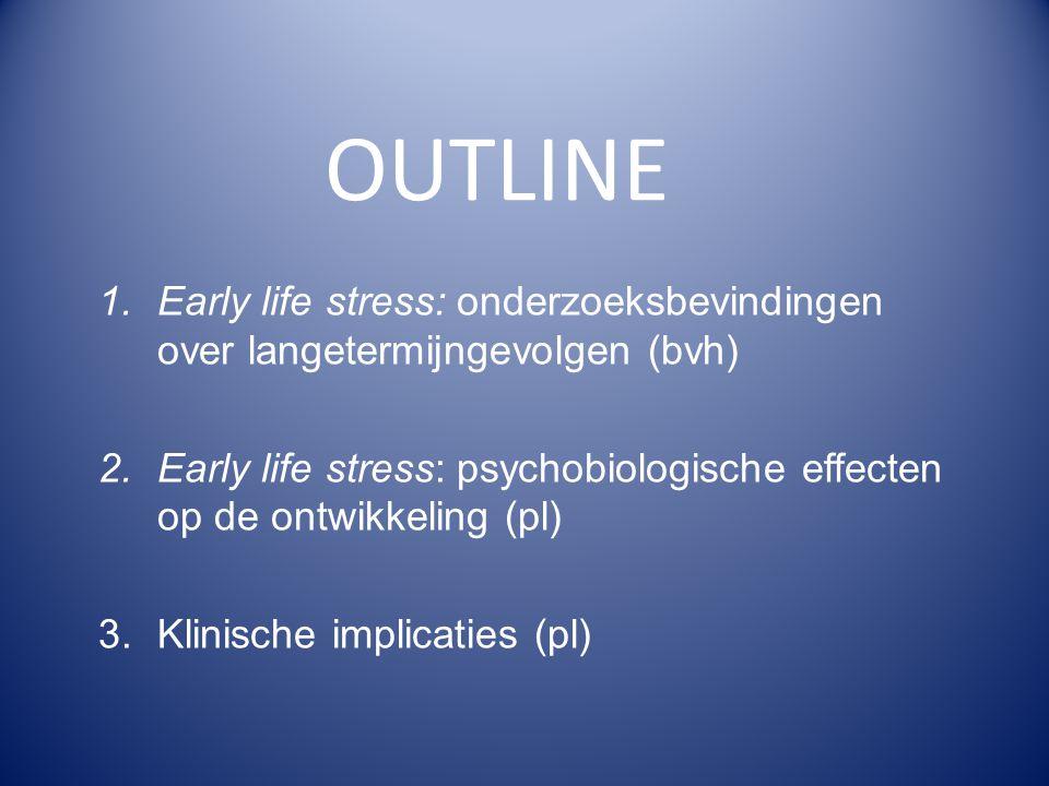 OUTLINE 1.Early life stress: onderzoeksbevindingen over langetermijngevolgen (bvh) 2.Early life stress: psychobiologische effecten op de ontwikkeling