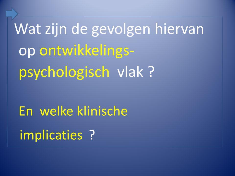 Wat zijn de gevolgen hiervan op ontwikkelings- psychologisch vlak ? En welke klinische implicaties ?