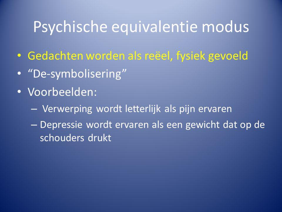 """Psychische equivalentie modus Gedachten worden als reëel, fysiek gevoeld """"De-symbolisering"""" Voorbeelden: – Verwerping wordt letterlijk als pijn ervare"""
