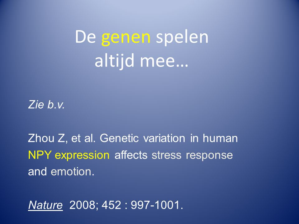 De genen spelen altijd mee… Zie b.v. Zhou Z, et al. Genetic variation in human NPY expression affects stress response and emotion. Nature 2008; 452 :