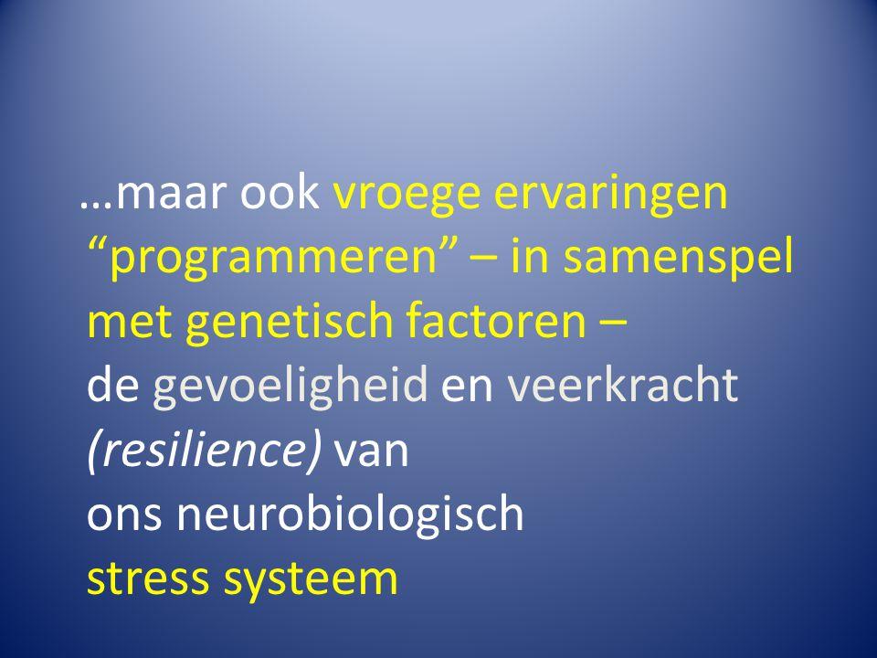 """…maar ook vroege ervaringen """"programmeren"""" – in samenspel met genetisch factoren – de gevoeligheid en veerkracht (resilience) van ons neurobiologisch"""