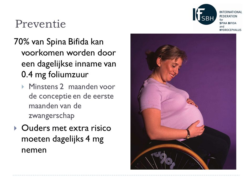 Preventie 70% van Spina Bifida kan voorkomen worden door een dagelijkse inname van 0.4 mg foliumzuur  Minstens 2 maanden voor de conceptie en de eerste maanden van de zwangerschap  Ouders met extra risico moeten dagelijks 4 mg nemen