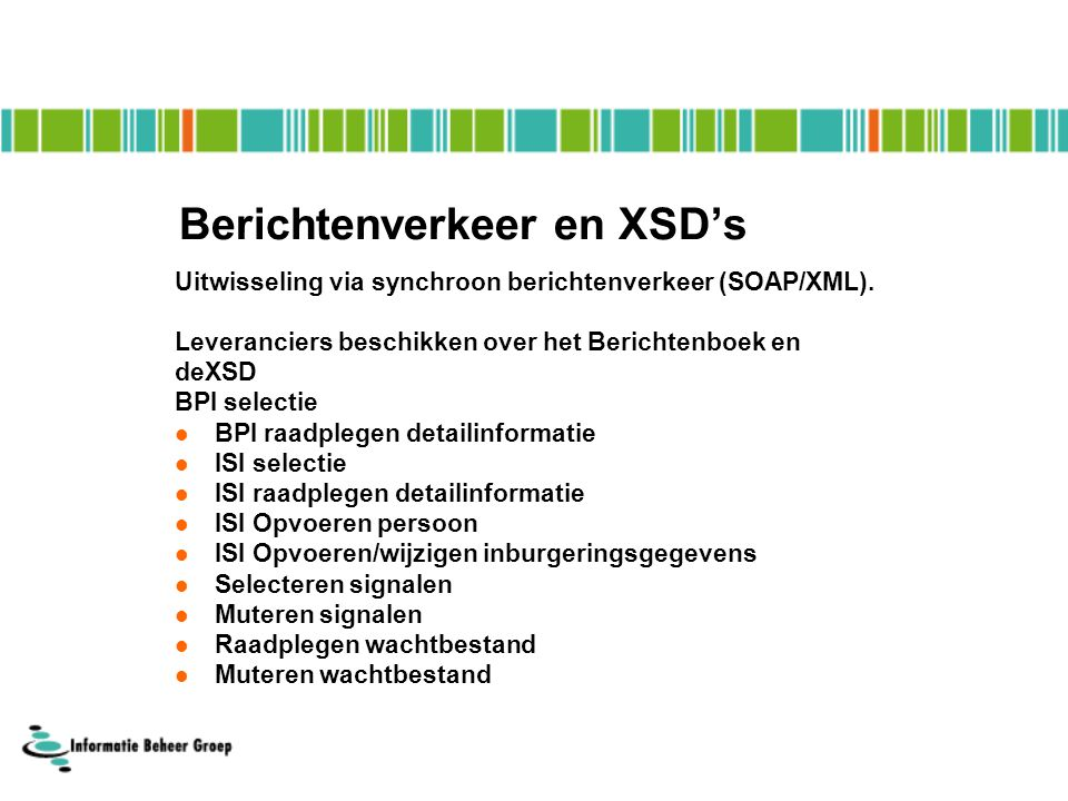 Berichtenverkeer en XSD's Uitwisseling via synchroon berichtenverkeer (SOAP/XML).