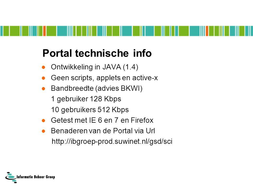 Portal technische info Ontwikkeling in JAVA (1.4) Geen scripts, applets en active-x Bandbreedte (advies BKWI) 1 gebruiker 128 Kbps 10 gebruikers 512 Kbps Getest met IE 6 en 7 en Firefox Benaderen van de Portal via Url http://ibgroep-prod.suwinet.nl/gsd/sci