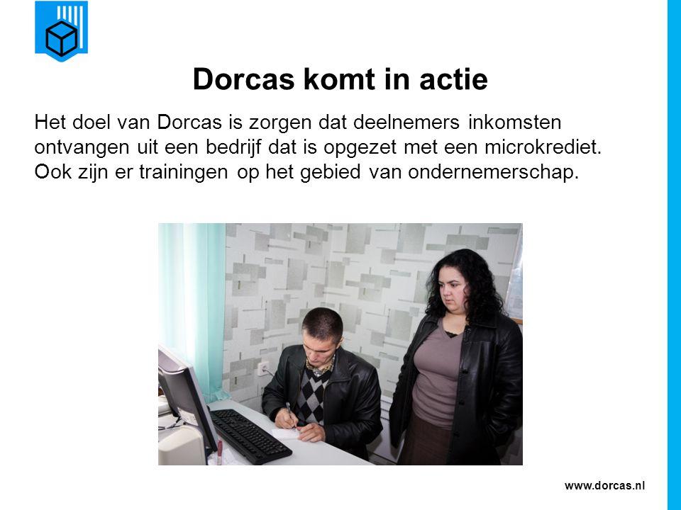 www.dorcas.nl Dorcas komt in actie Het doel van Dorcas is zorgen dat deelnemers inkomsten ontvangen uit een bedrijf dat is opgezet met een microkrediet.