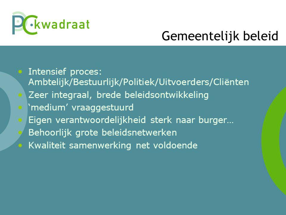Gemeentelijk beleid Intensief proces: Ambtelijk/Bestuurlijk/Politiek/Uitvoerders/Cliënten Zeer integraal, brede beleidsontwikkeling 'medium' vraaggest