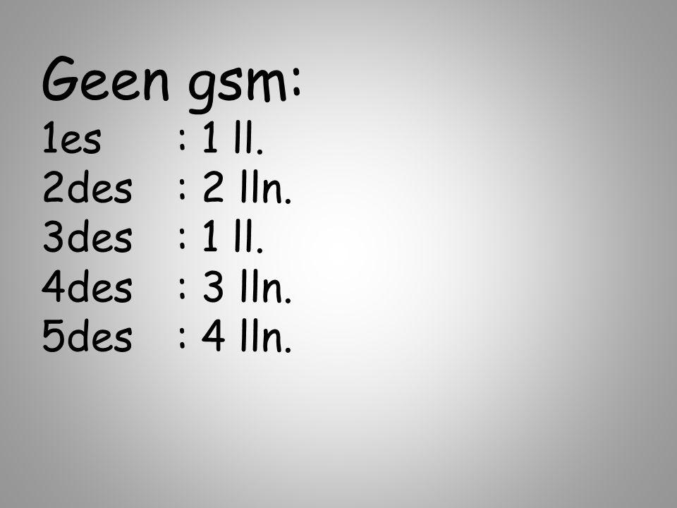 Geen gsm: 1es: 1 ll. 2des: 2 lln. 3des: 1 ll. 4des: 3 lln. 5des: 4 lln.