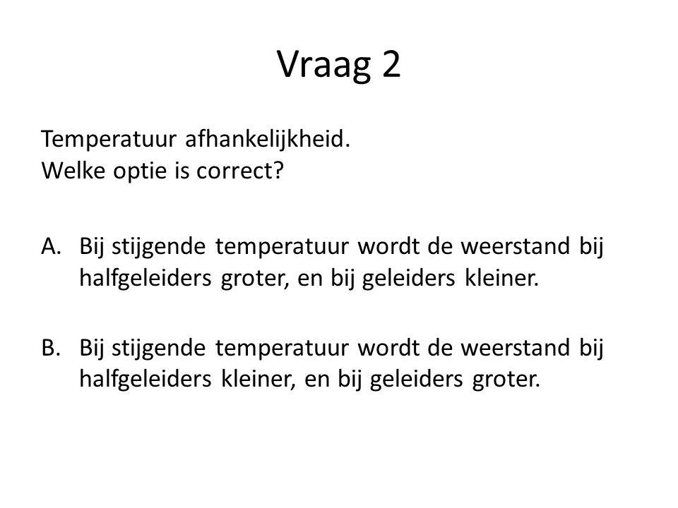 Vraag 2 Temperatuur afhankelijkheid. Welke optie is correct? A.Bij stijgende temperatuur wordt de weerstand bij halfgeleiders groter, en bij geleiders