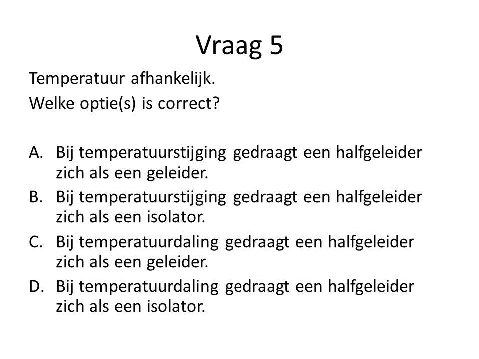 Vraag 5 Temperatuur afhankelijk. Welke optie(s) is correct? A.Bij temperatuurstijging gedraagt een halfgeleider zich als een geleider. B.Bij temperatu