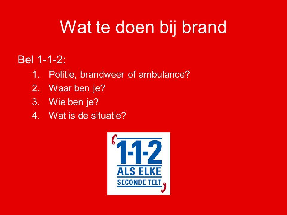 Wat te doen bij brand Bel 1-1-2: 1.Politie, brandweer of ambulance? 2.Waar ben je? 3.Wie ben je? 4.Wat is de situatie?