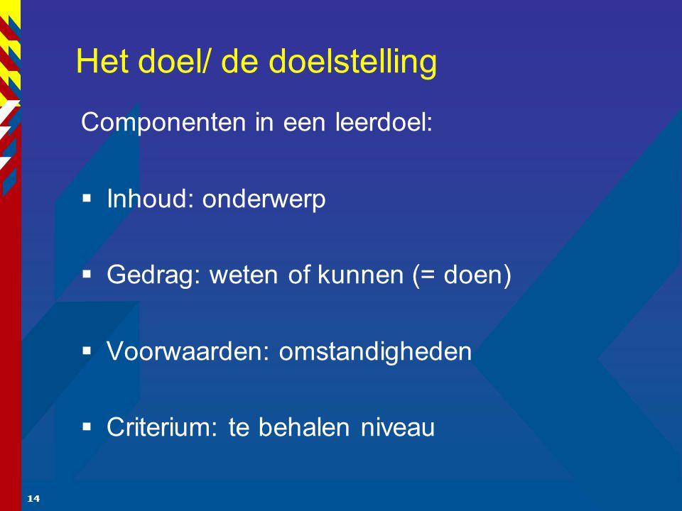 14 Het doel/ de doelstelling Componenten in een leerdoel:  Inhoud: onderwerp  Gedrag: weten of kunnen (= doen)  Voorwaarden: omstandigheden  Criterium: te behalen niveau