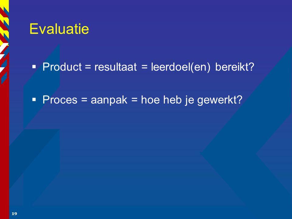 19 Evaluatie  Product = resultaat = leerdoel(en) bereikt?  Proces = aanpak = hoe heb je gewerkt?
