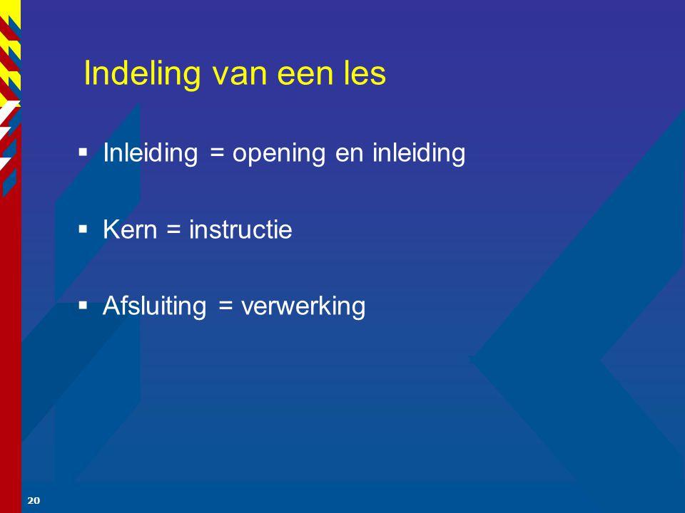 20 Indeling van een les  Inleiding = opening en inleiding  Kern = instructie  Afsluiting = verwerking