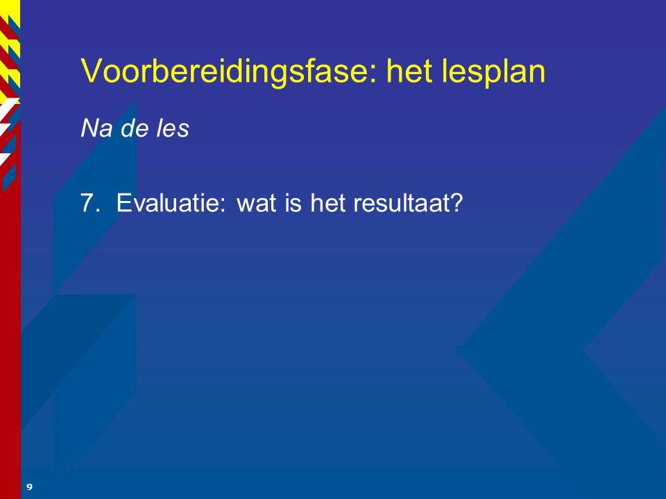 9 Voorbereidingsfase: het lesplan Na de les 7. Evaluatie: wat is het resultaat?
