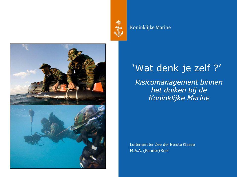 Luitenant ter Zee der Eerste Klasse M.A.A. (Sander) Kool Risicomanagement binnen het duiken bij de Koninklijke Marine 'Wat denk je zelf ?'