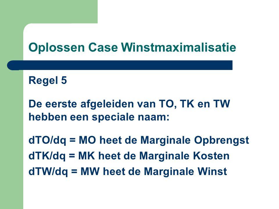 Oplossen Case Winstmaximalisatie Regel 5 De eerste afgeleiden van TO, TK en TW hebben een speciale naam: dTO/dq = MO heet de Marginale Opbrengst dTK/dq = MK heet de Marginale Kosten dTW/dq = MW heet de Marginale Winst