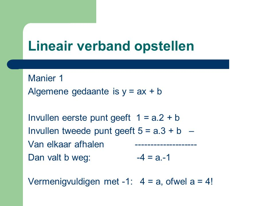 Lineair verband opstellen Manier 1 Algemene gedaante is y = ax + b Invullen eerste punt geeft 1 = a.2 + b Invullen tweede punt geeft 5 = a.3 + b – Van