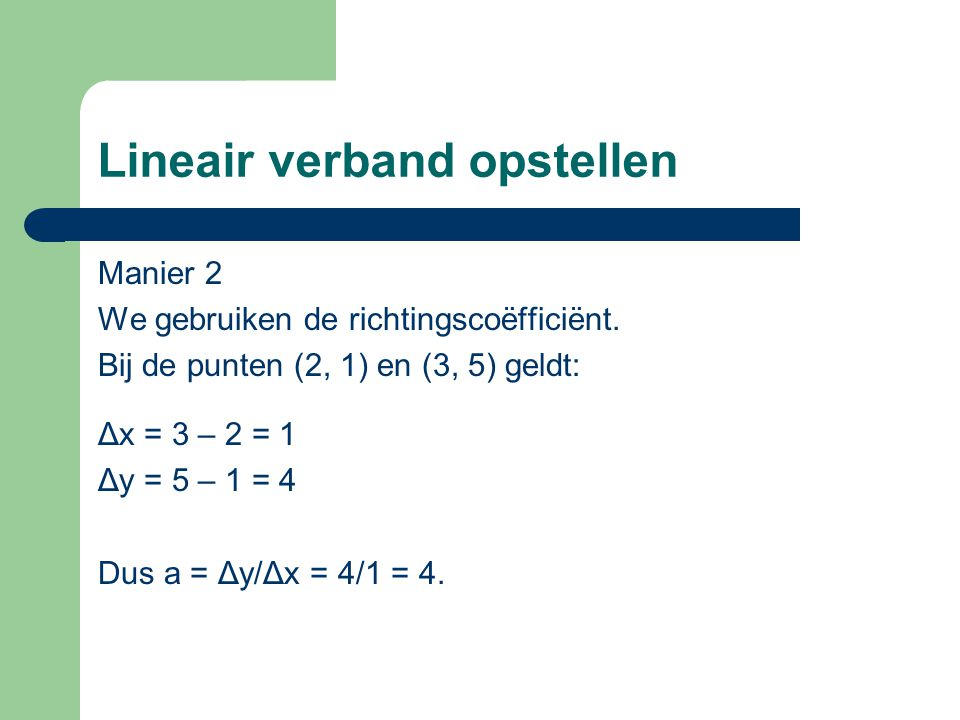 Lineair verband opstellen Manier 2 We gebruiken de richtingscoëfficiënt. Bij de punten (2, 1) en (3, 5) geldt: Δx = 3 – 2 = 1 Δy = 5 – 1 = 4 Dus a = Δ