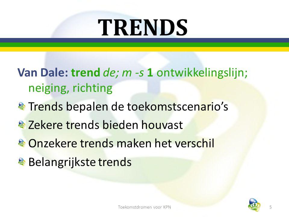 TRENDS Van Dale: trend de; m -s 1 ontwikkelingslijn; neiging, richting Trends bepalen de toekomstscenario's Zekere trends bieden houvast Onzekere trends maken het verschil Belangrijkste trends 5Toekomstdromen voor KPN