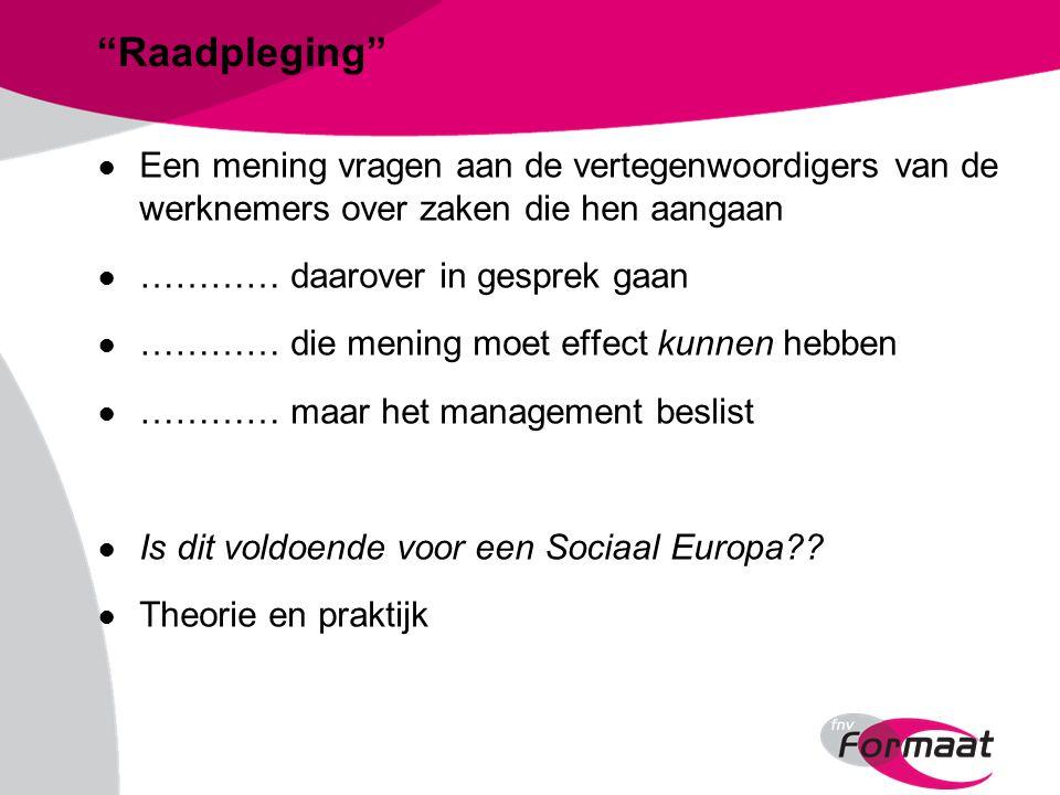 Raadpleging ● Een mening vragen aan de vertegenwoordigers van de werknemers over zaken die hen aangaan ● ………… daarover in gesprek gaan ● ………… die mening moet effect kunnen hebben ● ………… maar het management beslist ● Is dit voldoende voor een Sociaal Europa .
