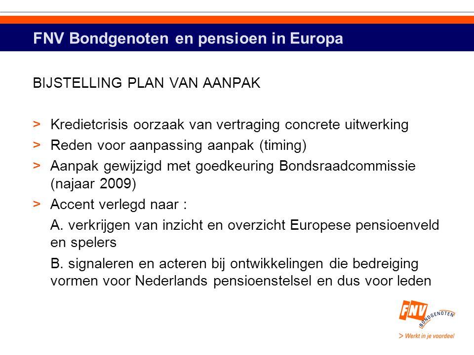 FNV Bondgenoten en pensioen in Europa BIJSTELLING PLAN VAN AANPAK >Kredietcrisis oorzaak van vertraging concrete uitwerking >Reden voor aanpassing aanpak (timing) >Aanpak gewijzigd met goedkeuring Bondsraadcommissie (najaar 2009) >Accent verlegd naar : A.