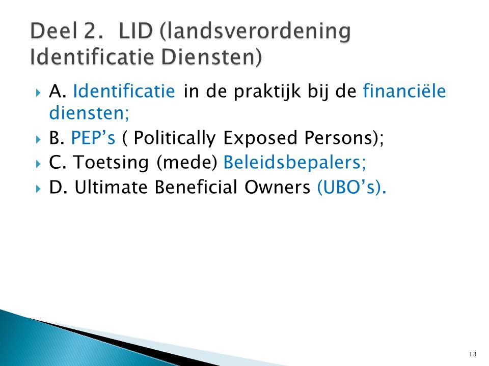  A. Identificatie in de praktijk bij de financiële diensten;  B. PEP's ( Politically Exposed Persons);  C. Toetsing (mede) Beleidsbepalers;  D. Ul