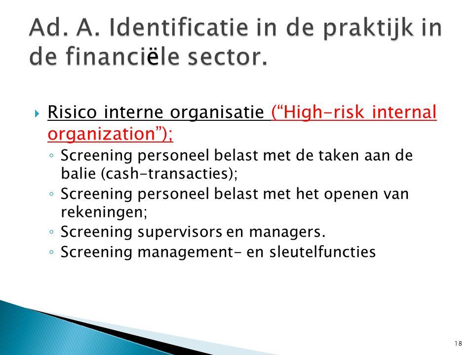  Risico interne organisatie ( High-risk internal organization ); ◦ Screening personeel belast met de taken aan de balie (cash-transacties); ◦ Screening personeel belast met het openen van rekeningen; ◦ Screening supervisors en managers.