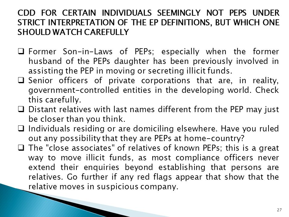 27 CDD FOR CERTAIN INDIVIDUALS SEEMINGLY NOT PEPS UNDER STRICT INTERPRETATION OF THE EP DEFINITIONS, BUT WHICH ONE SHOULD WATCH CAREFULLY  Former Son-in-Laws of PEPs; especially when the former husband of the PEPs daughter has been previously involved in assisting the PEP in moving or secreting illicit funds.
