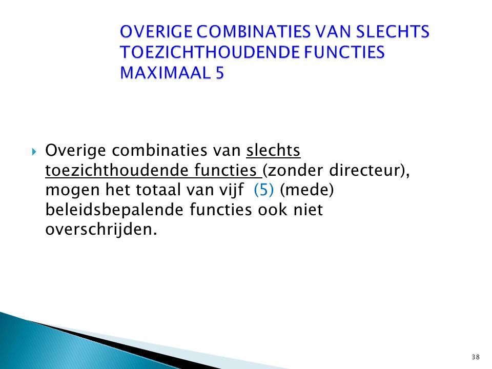  Overige combinaties van slechts toezichthoudende functies (zonder directeur), mogen het totaal van vijf (5) (mede) beleidsbepalende functies ook niet overschrijden.