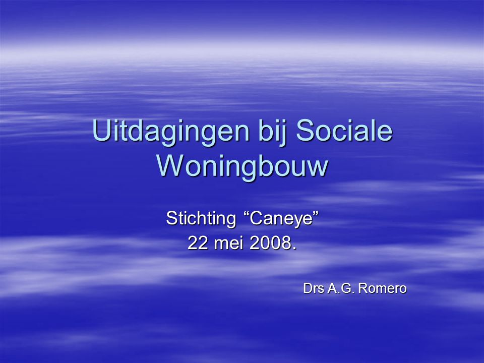 Uitdagingen bij Sociale Woningbouw Stichting Caneye 22 mei 2008. Drs A.G. Romero