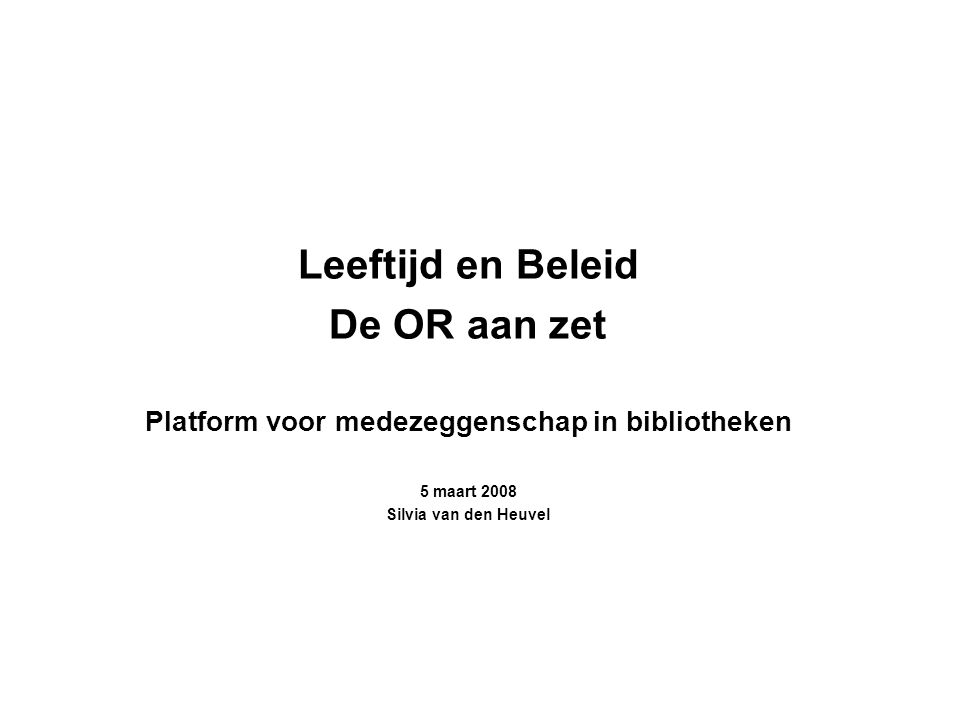 Leeftijd en Beleid De OR aan zet Platform voor medezeggenschap in bibliotheken 5 maart 2008 Silvia van den Heuvel