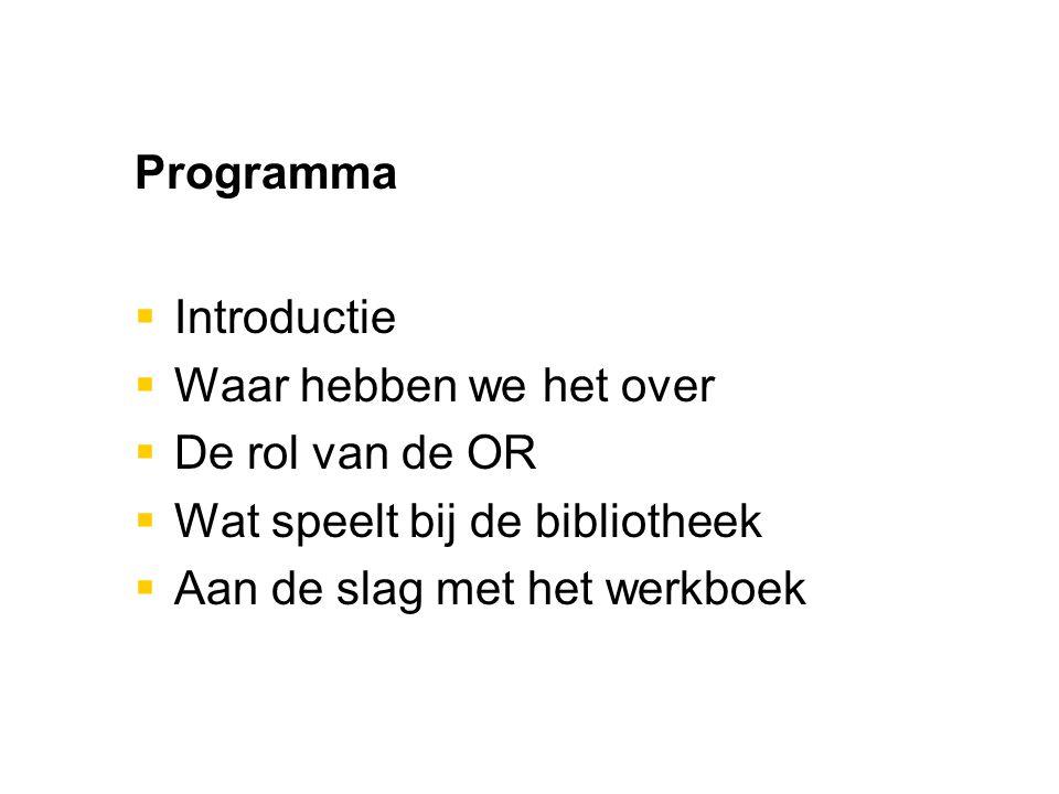 Programma  Introductie  Waar hebben we het over  De rol van de OR  Wat speelt bij de bibliotheek  Aan de slag met het werkboek