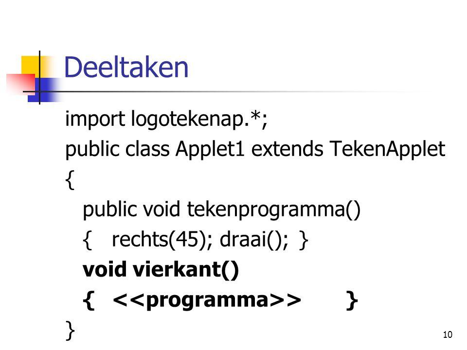 10 Deeltaken import logotekenap.*; public class Applet1 extends TekenApplet { public void tekenprogramma() {rechts(45); draai();} void vierkant() { >} }