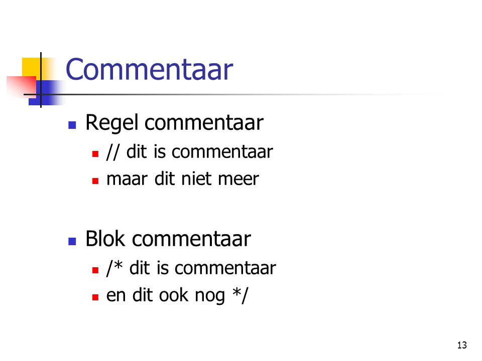 13 Commentaar Regel commentaar // dit is commentaar maar dit niet meer Blok commentaar /* dit is commentaar en dit ook nog */