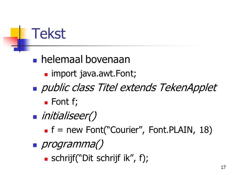 17 Tekst helemaal bovenaan import java.awt.Font; public class Titel extends TekenApplet Font f; initialiseer() f = new Font( Courier , Font.PLAIN, 18) programma() schrijf( Dit schrijf ik , f);