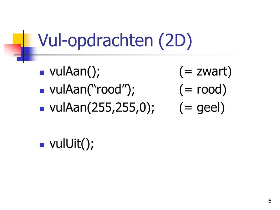 6 Vul-opdrachten (2D) vulAan();(= zwart) vulAan( rood );(= rood) vulAan(255,255,0);(= geel) vulUit();